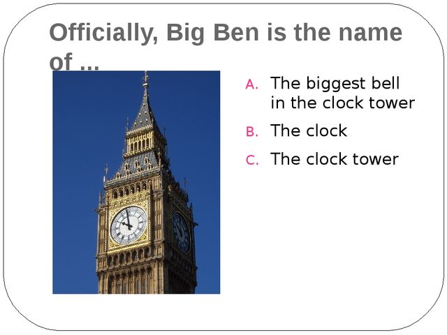 Officially, Big Ben is the name of ... The biggest bell in the clock tower Th...