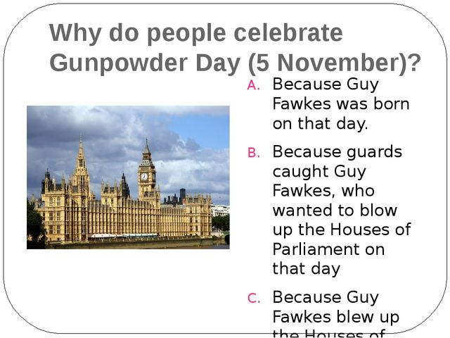 Why do people celebrate Gunpowder Day (5 November)? Because Guy Fawkes was bo...