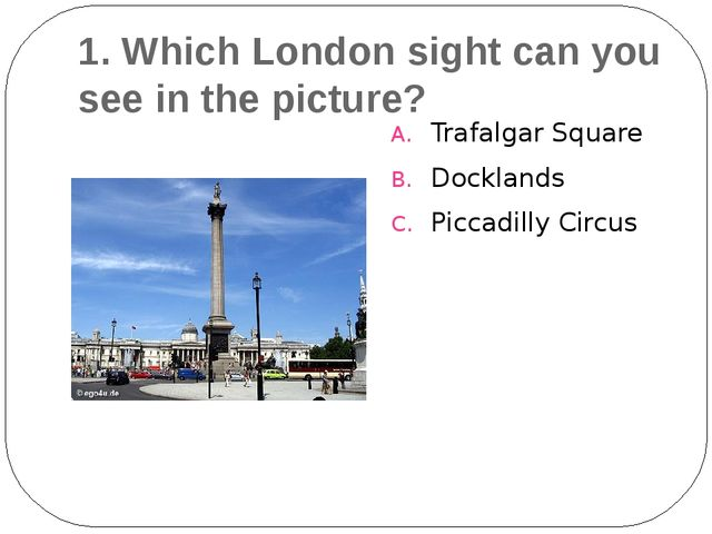 1. Which London sight can you see in the picture? Trafalgar Square Docklands...