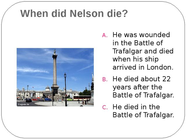When did Nelson die? He was wounded in the Battle of Trafalgar and died when...