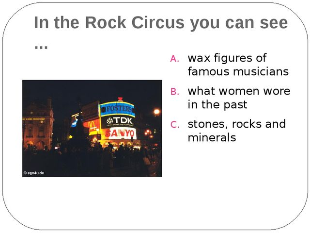 In the Rock Circus you can see ... wax figures of famous musicians what women...