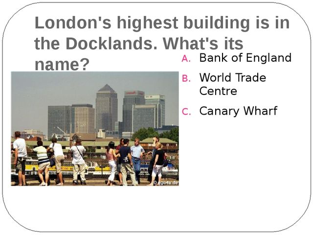 London's highest building is in the Docklands. What's its name? Bank of Engla...
