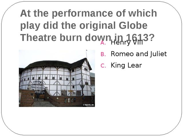 At the performance of which play did the original Globe Theatre burn down in...