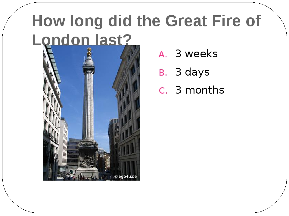 How long did the Great Fire of London last? 3 weeks 3 days 3 months
