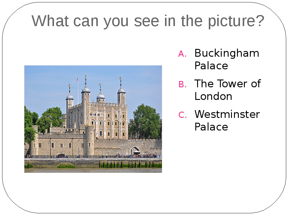 What can you see in the picture? Buckingham Palace The Tower of London Westmi...