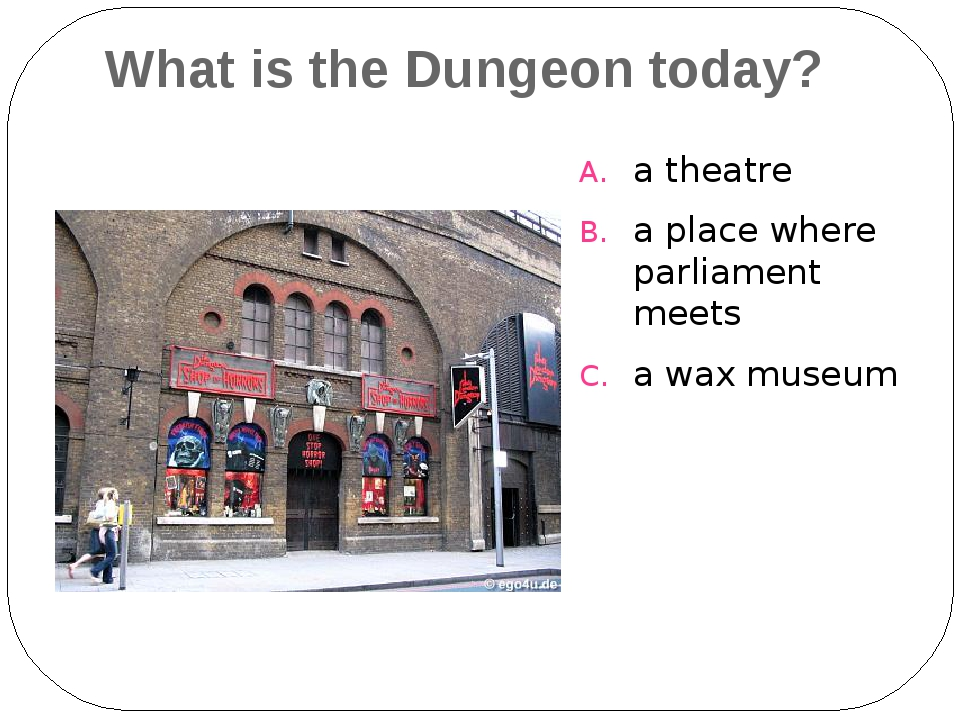 What is the Dungeon today? a theatre a place where parliament meets a wax mus...