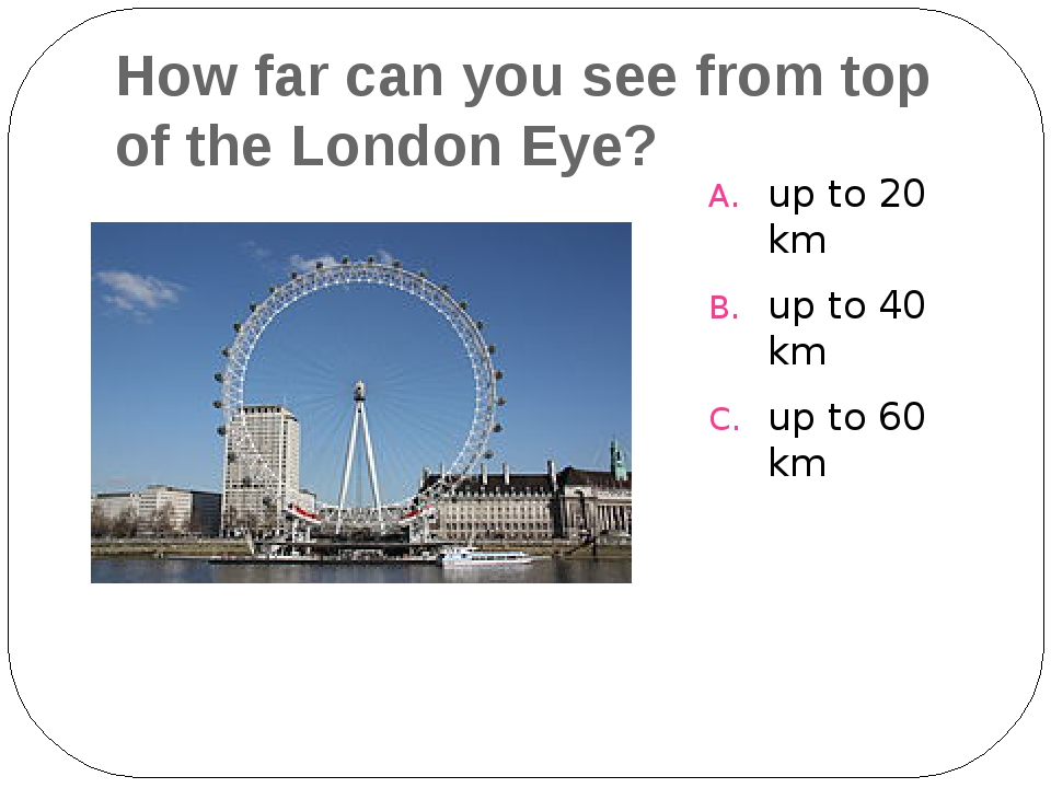 How far can you see from top of the London Eye? up to 20 km up to 40 km up to...