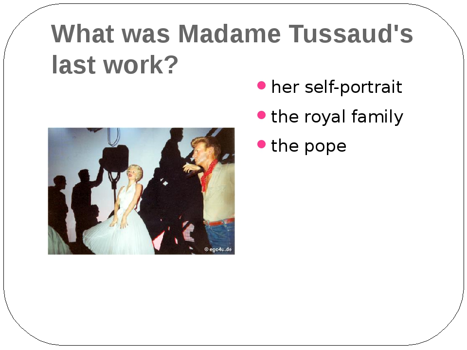 What was Madame Tussaud's last work? her self-portrait the royal family the p...