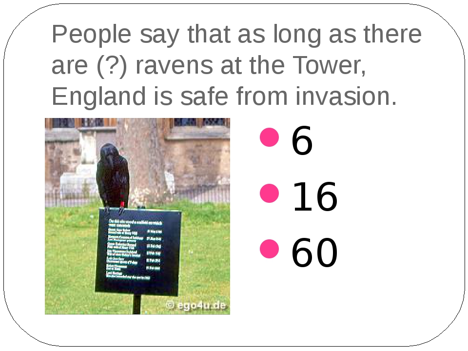 People say that as long as there are (?) ravens at the Tower, England is safe...