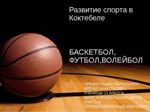 Развитие спорта в Коктебеле БАСКЕТБОЛ, ФУТБОЛ,ВОЛЕЙБОЛ ПРЕЗИНТАЦИЮ ВЫПОЛНИЛА: