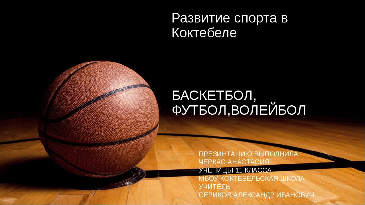 Развитие спорта в Коктебеле БАСКЕТБОЛ, ФУТБОЛ,ВОЛЕЙБОЛ ПРЕЗИНТАЦИЮ ВЫПОЛНИЛА:...