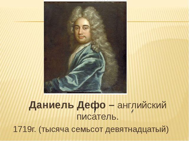 Даниель Дефо – английский писатель. 1719г. (тысяча семьсот девятнадцатый)
