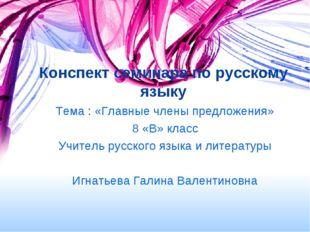 Конспект семинара по русскому языку Тема : «Главные члены предложения» 8 «В»