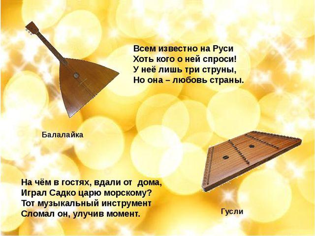Всем известно на Руси Хоть кого о ней спроси! У неё лишь три струны, Но она...