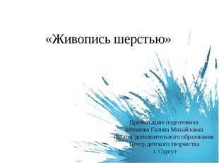 «Живопись шерстью» Презентацию подготовила Антонова Галина Михайловна педагог