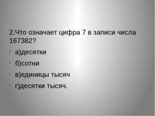 2.Что означает цифра 7 в записи числа 167382?  а)десятки б)сотни в)единицы