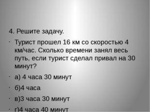 4. Решите задачу. Турист прошел 16 км со скоростью 4 км/час. Сколько времени