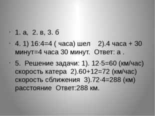 1. а, 2. в, 3. б 4. 1) 16:4=4 ( часа) шел  2).4 часа + 30 минут=4 часа 30