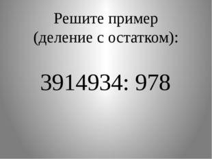 Решите пример (деление с остатком): 3914934: 978