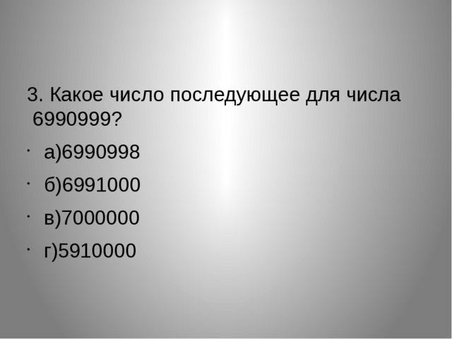 3. Какое число последующее для числа  6990999? а)6990998 б)6991000 в)70000...