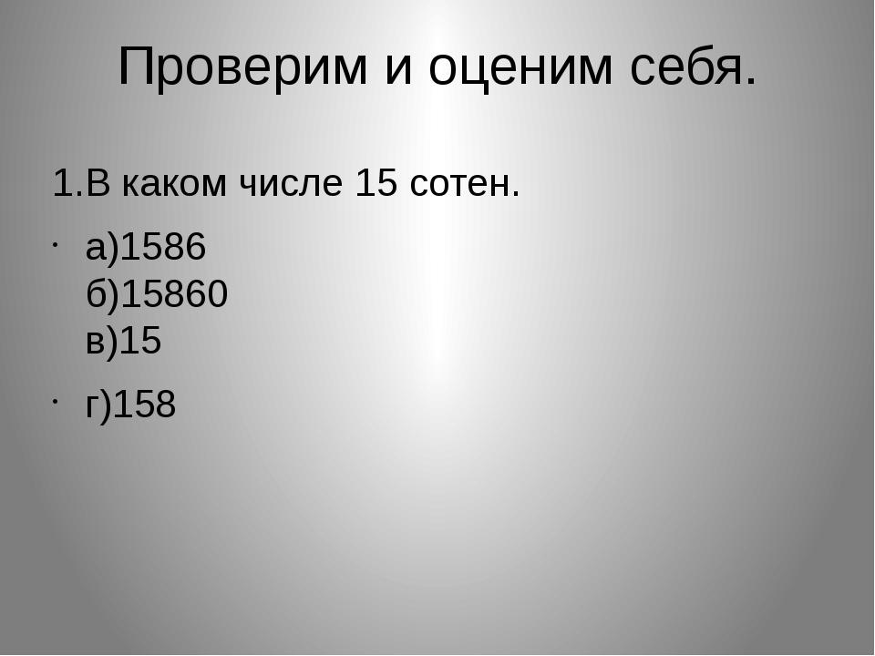 Проверим и оценим себя. 1.В каком числе 15 сотен. а)1586 б)15860 в)15 г)158