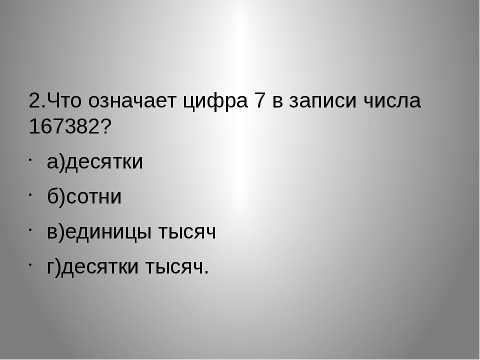 2.Что означает цифра 7 в записи числа 167382?  а)десятки б)сотни в)единицы...
