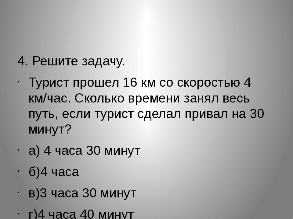 4. Решите задачу. Турист прошел 16 км со скоростью 4 км/час. Сколько времени...