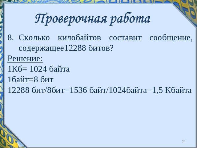 Сколько килобайтов составит сообщение, содержащее12288 битов? Решение: 1Кб= 1...