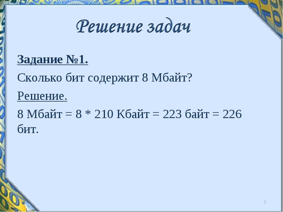 Задание №1. Сколько бит содержит 8 Мбайт? Решение. 8 Мбайт = 8 * 210 Кбайт =...
