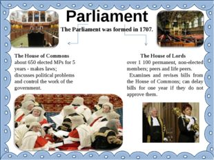 Parliament The Parliament was formed in 1707. The House of Commons about 650