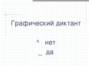Графический диктант ^ нет _ да