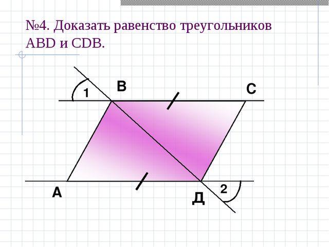 №4. Доказать равенство треугольников АBD и СDВ. 1 2 А В С Д