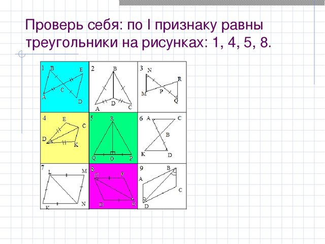 Проверь себя: по I признаку равны треугольники на рисунках: 1, 4, 5, 8.