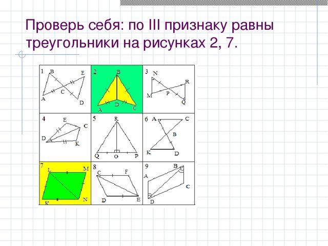 Проверь себя: по III признаку равны треугольники на рисунках 2, 7.