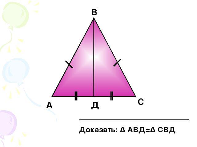 А Д В С Доказать: Δ АВД=Δ СВД