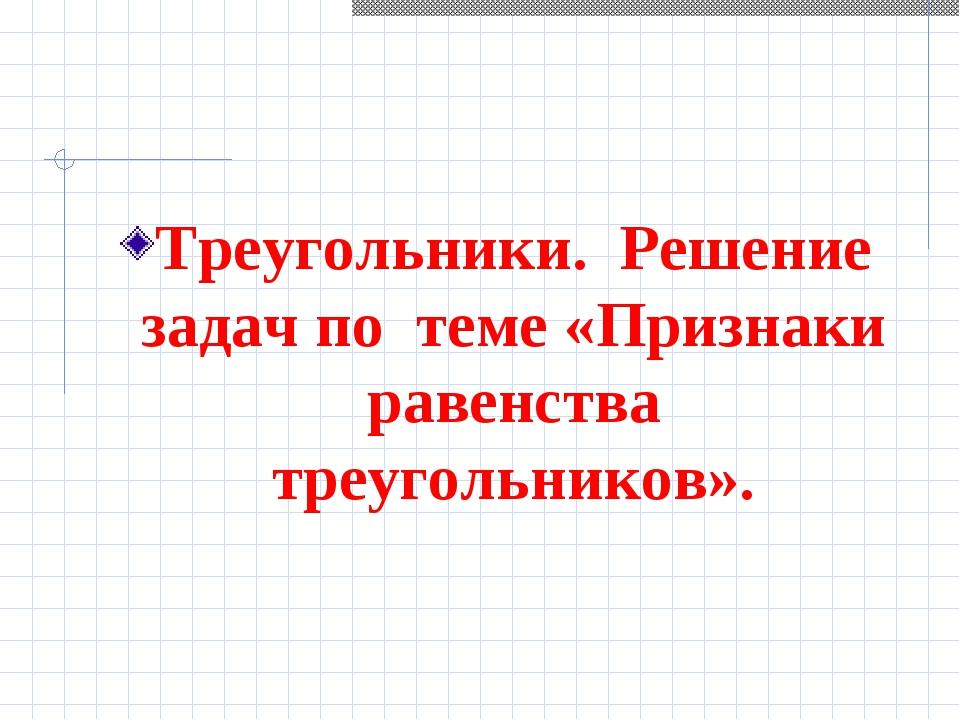 Треугольники. Решение задач по теме «Признаки равенства треугольников».