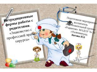 Нетрадиционные формы работы с родителями. «Знакомство с профессией врача-хиру