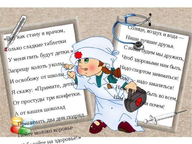 «Вот как стану я врачом, Только сладкие таблетки У меня пить будут детки.» З...