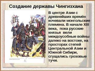 Создание державы Чингизхана В центре Азии с древнейших времён кочевали монгол