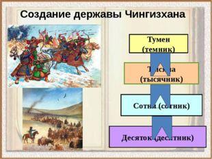 Создание державы Чингизхана Тумен (темник) Тысяча (тысячник) Сотня (сотник) Д