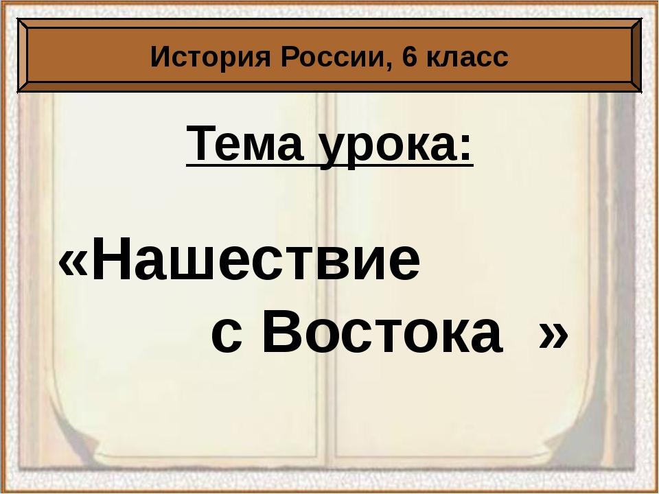 Тема урока: «Нашествие с Востока » История России, 6 класс
