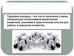 Трудовые ресурсы – это часть населения страны, обладающая необходимым физиче