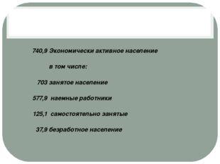 740,9 Экономически активное население  в том числе: 703 занятоенаселение 57