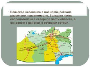Сельское население в масштабе региона расселено неравномерно, большая часть с