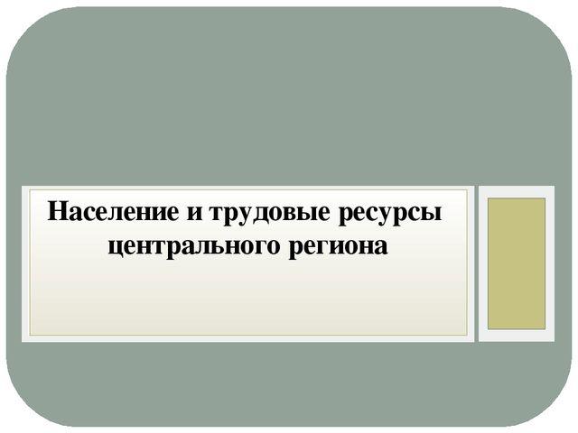 Население и трудовые ресурсы центрального региона