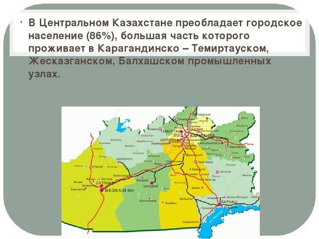 В Центральном Казахстане преобладает городское население (86%), большая часть...