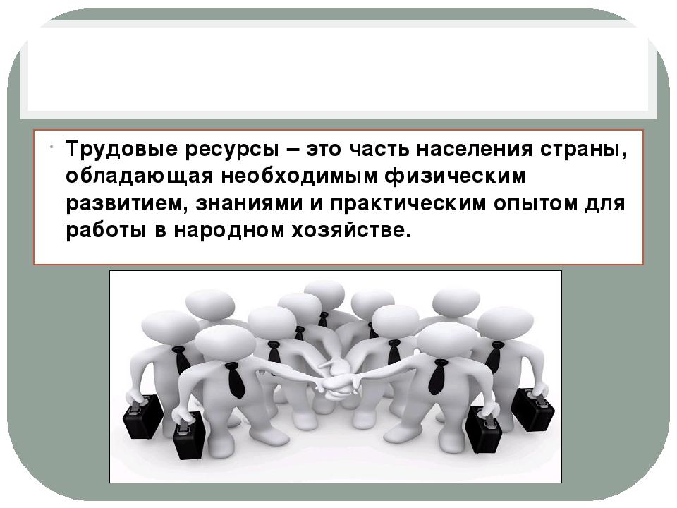 Трудовые ресурсы – это часть населения страны, обладающая необходимым физиче...