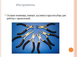 Инструменты Острые ножницы, пинцет, кусачки и круглогубцы для работы с провол