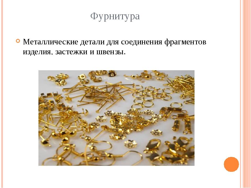 Фурнитура Металлические детали для соединения фрагментов изделия, застежки и...