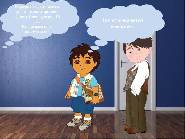 В дверях сталкиваются два мальчика, причем одному 8 лет, другому 10 лет. Кто...